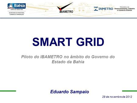 Eduardo Sampaio SMART GRID Piloto do IBAMETRO no âmbito do Governo do Estado da Bahia 29 de novembro de 2012.