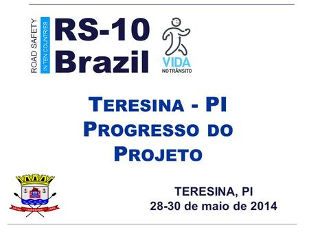TERESINA, PI 28-30 de maio de 2014 T ERESINA - PI P ROGRESSO DO P ROJETO Brazil ROAD SAFETY IN TEN COUNTRIES RS-10.