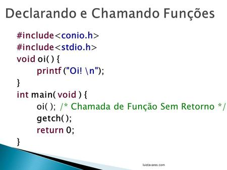 #include void oi( ) { printf (Oi! \n); } int main( void ) { oi( ); /* Chamada de Função Sem Retorno */ getch( ); return 0; } luistavares.com.