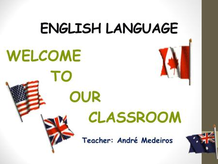 ENGLISH LANGUAGE WELCOME TO OUR CLASSROOM Teacher: André Medeiros.