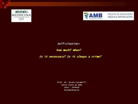 Self-citation: how much? When? Is it necessary? Is it always a crime? Prof. Dr. Bruno Caramelli Editor Chefe da RAMB InCor – HCFMUSP