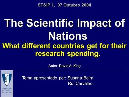 The Scientific Impact of Nations What different countries get for their research spending. Autor: David A. King ST&IP 1, 07 Outubro 2004 Tema apresentado.