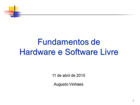1 Fundamentos de Hardware e Software Livre 11 de abril de 2015 Augusto Vinhaes.