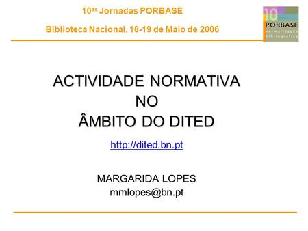 10 as Jornadas PORBASE Biblioteca Nacional, 18-19 de Maio de 2006 ACTIVIDADE NORMATIVA NO ÂMBITO DO DITED  MARGARIDA LOPES