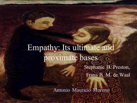 Empathy: Its ultimate and proximate bases Stephanie D. Preston, Frans B. M. de Waal Antonio Mauricio Moreno.
