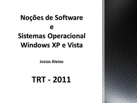 Noções de Software e Sistemas Operacional Windows XP e Vista Josias Aleixo TRT - 2011.