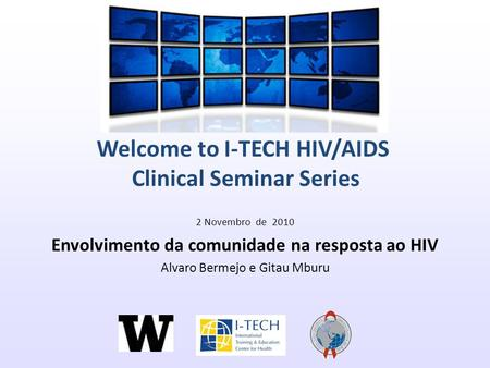Welcome to I-TECH HIV/AIDS Clinical Seminar Series 2 Novembro de 2010 Envolvimento da comunidade na resposta ao HIV Alvaro Bermejo e Gitau Mburu.