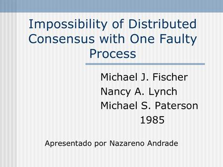 Impossibility of Distributed Consensus with One Faulty Process Michael J. Fischer Nancy A. Lynch Michael S. Paterson 1985 Apresentado por Nazareno Andrade.