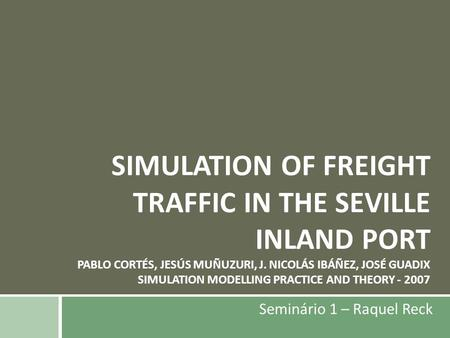 SIMULATION OF FREIGHT TRAFFIC IN THE SEVILLE INLAND PORT PABLO CORTÉS, JESÚS MUÑUZURI, J. NICOLÁS IBÁÑEZ, JOSÉ GUADIX SIMULATION MODELLING PRACTICE AND.