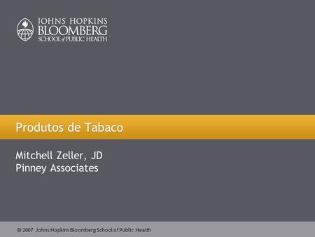  2007 Johns Hopkins Bloomberg School of Public Health Produtos de Tabaco Mitchell Zeller, JD Pinney Associates.