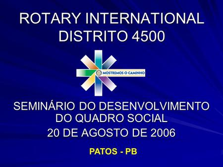 ROTARY INTERNATIONAL DISTRITO 4500 SEMINÁRIO DO DESENVOLVIMENTO DO QUADRO SOCIAL 20 DE AGOSTO DE 2006 PATOS - PB.