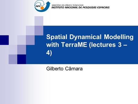 Spatial Dynamical Modelling with TerraME (lectures 3 – 4) Gilberto Câmara.