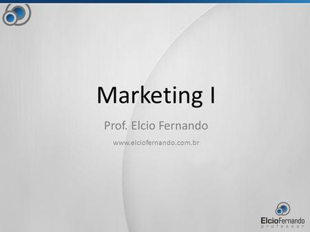 Marketing I Prof. Elcio Fernando www.elciofernando.com.br.