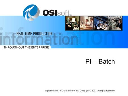 A presentation of OSI Software, Inc. Copyright © 2001. All rights reserved. PI – Batch.