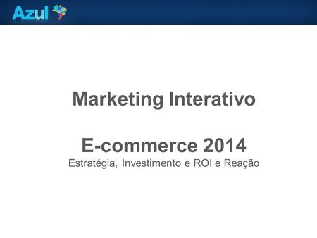 Marketing Interativo E-commerce 2014 Estratégia, Investimento e ROI e Reação.