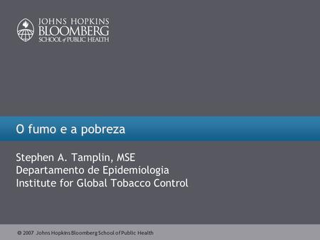  2007 Johns Hopkins Bloomberg School of Public Health O fumo e a pobreza Stephen A. Tamplin, MSE Departamento de Epidemiologia Institute for Global Tobacco.