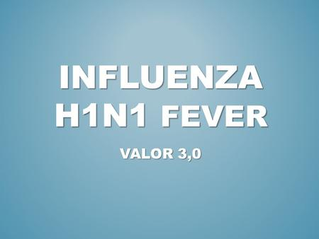 INFLUENZA H1N1 FEVER VALOR 3,0. 1. INTRODUCTION (WHAT'S IT?) 2. SYMPTONS 3. RISK GROUPS.