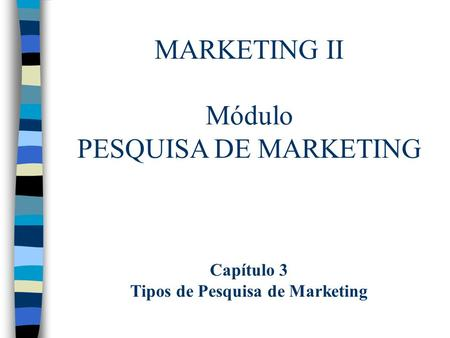 MARKETING II Módulo PESQUISA DE MARKETING Capítulo 3 Tipos de Pesquisa de Marketing.