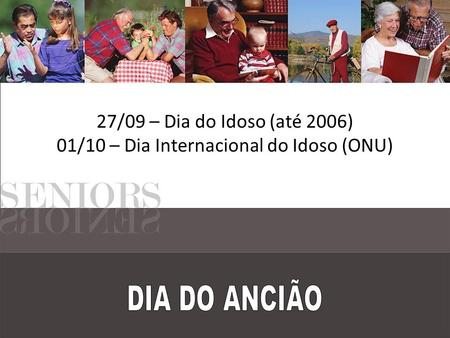 27/09 – Dia do Idoso (até 2006) 01/10 – Dia Internacional do Idoso (ONU)