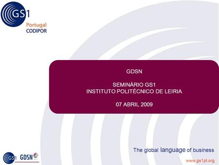 Www.gs1pt.org The global language of business GDSN SEMINÁRIO GS1 INSTITUTO POLITÉCNICO DE LEIRIA 07 ABRIL 2009.