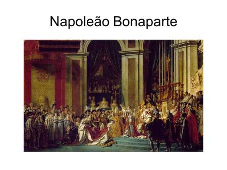 Napoleão Bonaparte. General - Estadista Do consulado ao império.