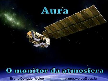 "Bruna Donadel Weise Aura = Ar (latim) Programa: Earth Observing System Afternoon Constelation ""A-Train"""