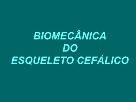 BIOMECÂNICA DO ESQUELETO CEFÁLICO.