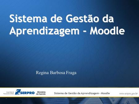 Institutional Presentation of SERPRO Sistema de Gestão da Aprendizagem - Moodle Regina Barbosa Fraga.