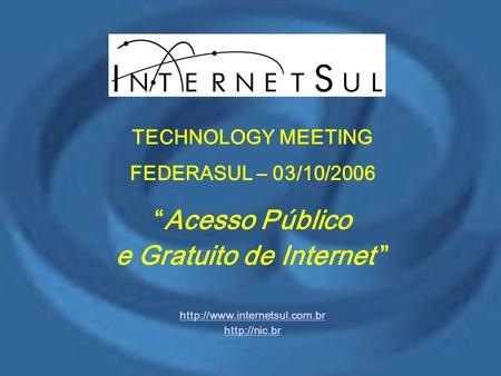 "TECHNOLOGY MEETING FEDERASUL – 03/10/2006 ""Acesso Público e Gratuito de Internet """