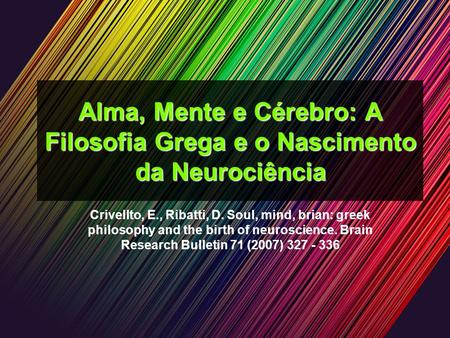 Alma, Mente e Cérebro: A Filosofia Grega e o Nascimento da Neurociência Crivellto, E., Ribatti, D. Soul, mind, brian: greek philosophy and the birth of.