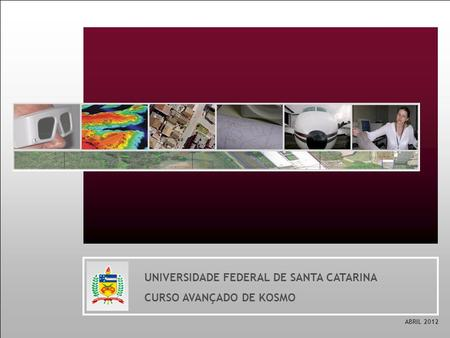 UNIVERSIDADE FEDERAL DE SANTA CATARINA CURSO AVANÇADO DE KOSMO ABRIL 2012.