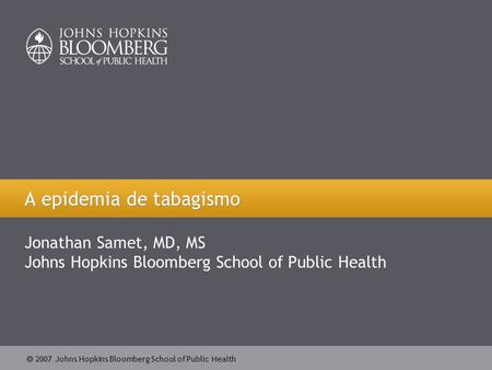  2007 Johns Hopkins Bloomberg School of Public Health A epidemia de tabagismo Jonathan Samet, MD, MS Johns Hopkins Bloomberg School of Public Health.