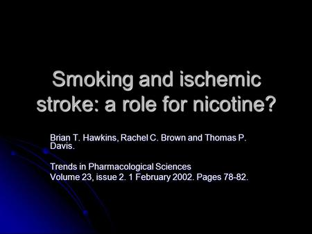 Smoking and ischemic stroke: a role for nicotine? Brian T. Hawkins, Rachel C. Brown and Thomas P. Davis. Trends in Pharmacological Sciences Volume 23,