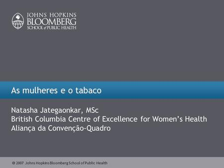  2007 Johns Hopkins Bloomberg School of Public Health As mulheres e o tabaco Natasha Jategaonkar, MSc British Columbia Centre of Excellence for Women's.