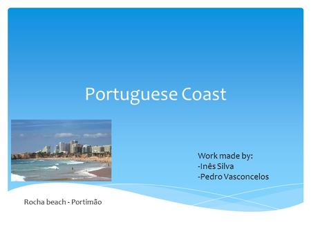 Portuguese Coast Rocha beach - Portimão Work made by: -Inês Silva -Pedro Vasconcelos.