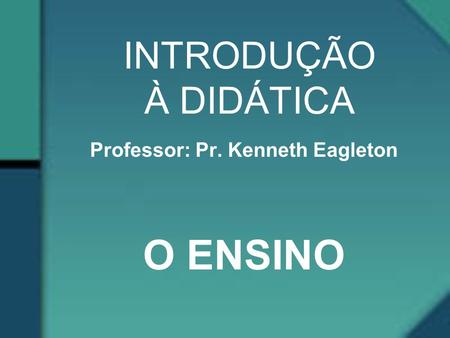 Professor: Pr. Kenneth Eagleton O ENSINO
