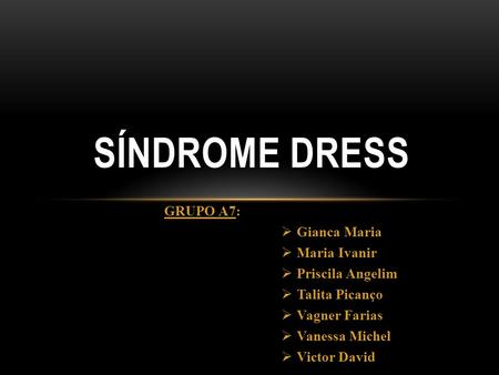 SÍNDROME DRESS GRUPO A7: Gianca Maria Maria Ivanir Priscila Angelim