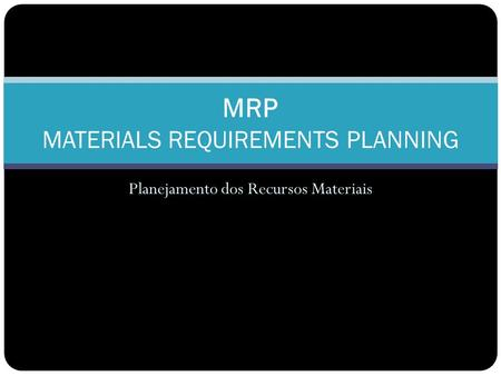 Planejamento dos Recursos Materiais MRP MATERIALS REQUIREMENTS PLANNING.
