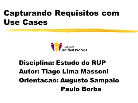 Capturando Requisitos com Use Cases Disciplina: Estudo do RUP Autor: Tiago Lima Massoni Orientacao: Augusto Sampaio Paulo Borba.