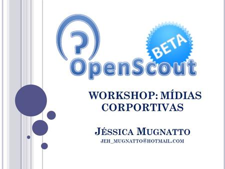 WORKSHOP: MÍDIAS CORPORTIVAS J ÉSSICA M UGNATTO JEH _ HOTMAIL. COM.