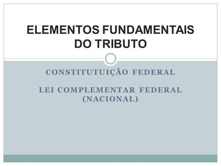 CONSTITUTUIÇÃO FEDERAL LEI COMPLEMENTAR FEDERAL (NACIONAL) ELEMENTOS FUNDAMENTAIS DO TRIBUTO.