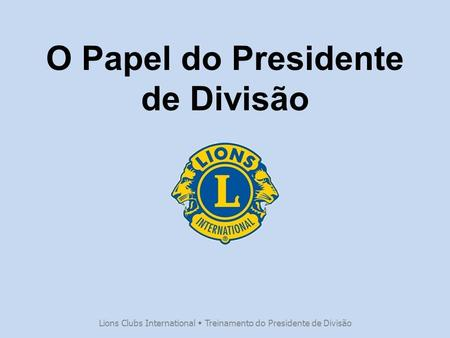 O Papel do Presidente de Divisão Lions Clubs International  Treinamento do Presidente de Divisão.