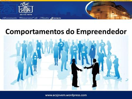 Www.acsjovem.wordpress.com Comportamentos do Empreendedor.