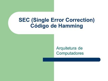SEC (Single Error Correction) Código de Hamming Arquitetura de Computadores.