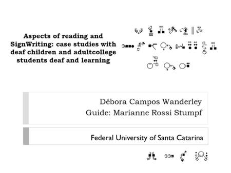 Aspects of reading and SignWriting: case studies with deaf children and adultcollege students deaf and learning Débora Campos Wanderley Guide: Marianne.