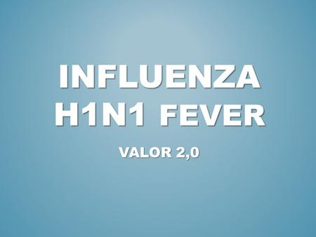 INFLUENZA H1N1 FEVER VALOR 2,0. 1. INTRODUCTION (WHAT'S IT?) 2. SYMPTONS 3. RISK GROUPS.