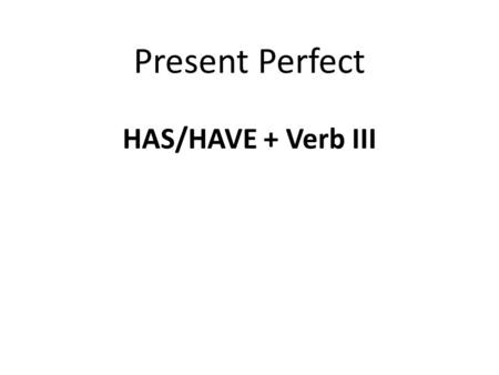 Present Perfect HAS/HAVE + Verb III. PersonSingularPlural FirstI haveWe have SecondYou have ThirdHe/she/it hasThey have.