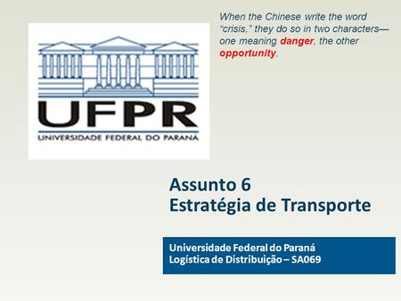 "Assunto 6 Estratégia de Transporte Universidade Federal do Paraná Logística de Distribuição – SA069 When the Chinese write the word ""crisis,"" they do so."