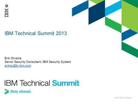 IBM Technical Summit 2013 Erik Oliveira Senior Security Consultant, IBM Security System © 2013 IBM Corporation.