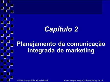 ©2008 Pearson Education do Brasil Comunicação integrada de marketing, 2a. ed. Capítulo 2 Planejamento da comunicação integrada de marketing.